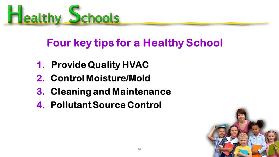 Four key tips for a Healthy School 1. Provide Quality HVAC 2.Control Moisture/Mold 3.Cleaning and Maintenance 4.Pollutant Source Control 9 9
