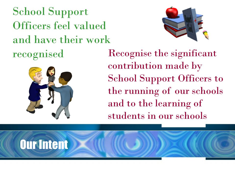 Our Intent School Support Officers feel valued and have their work recognised Recognise the significant contribution made by School Support Officers to the running of our schools and to the learning of students in our schools