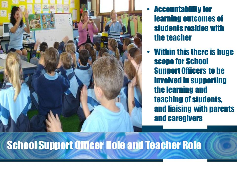 School Support Officer Role and Teacher Role Accountability for learning outcomes of students resides with the teacher Within this there is huge scope for School Support Officers to be involved in supporting the learning and teaching of students, and liaising with parents and caregivers