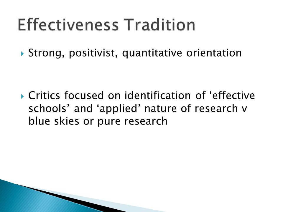  Strong, positivist, quantitative orientation  Critics focused on identification of 'effective schools' and 'applied' nature of research v blue skies or pure research