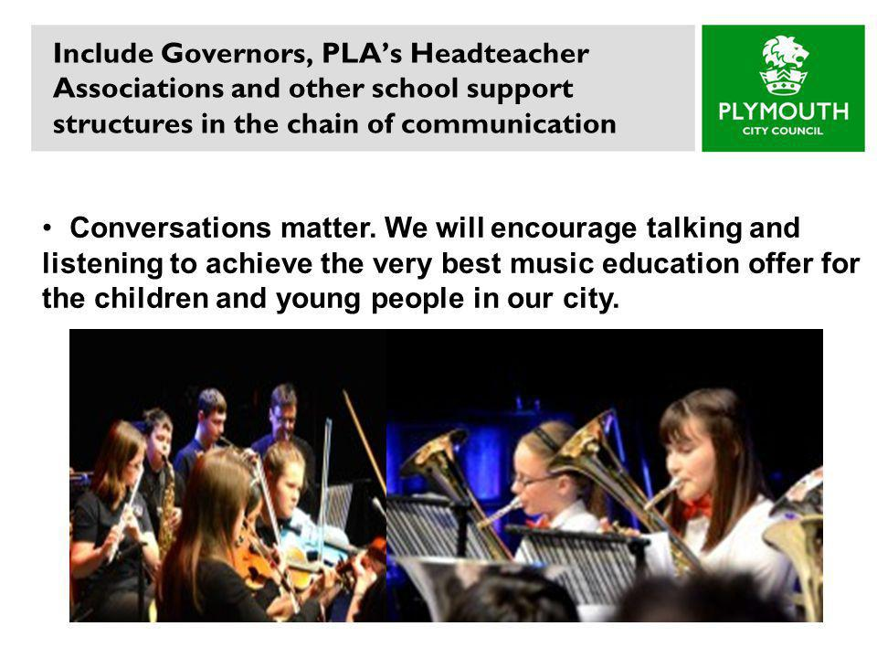 Include Governors, PLA's Headteacher Associations and other school support structures in the chain of communication Conversations matter.