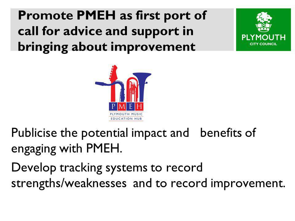 Promote PMEH as first port of call for advice and support in bringing about improvement Publicise the potential impact and benefits of engaging with PMEH.