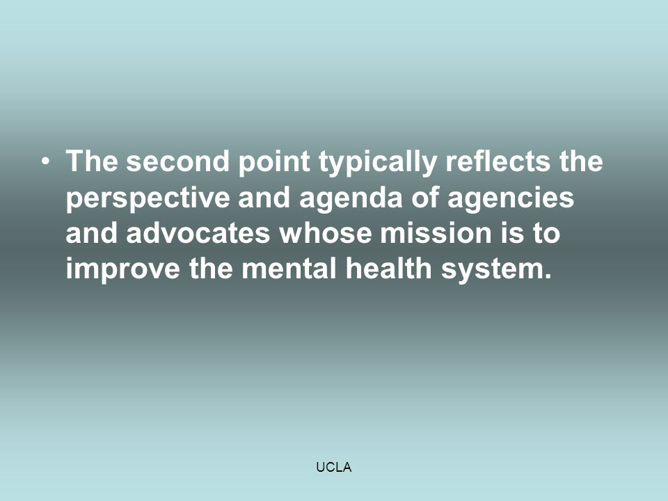 UCLA The second point typically reflects the perspective and agenda of agencies and advocates whose mission is to improve the mental health system.