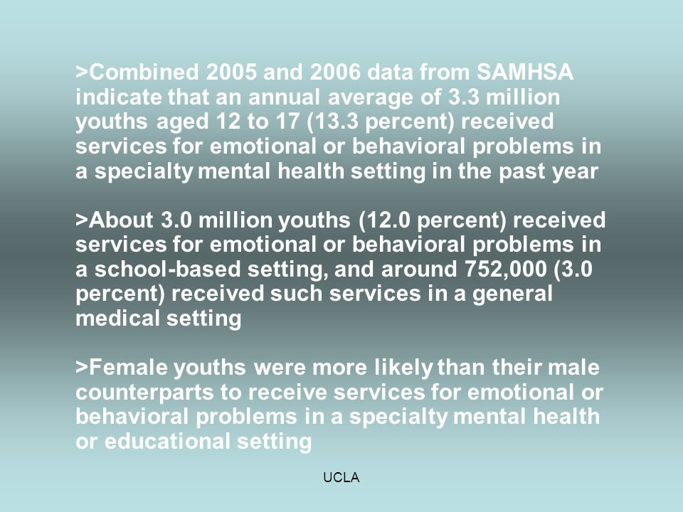 UCLA >Combined 2005 and 2006 data from SAMHSA indicate that an annual average of 3.3 million youths aged 12 to 17 (13.3 percent) received services for