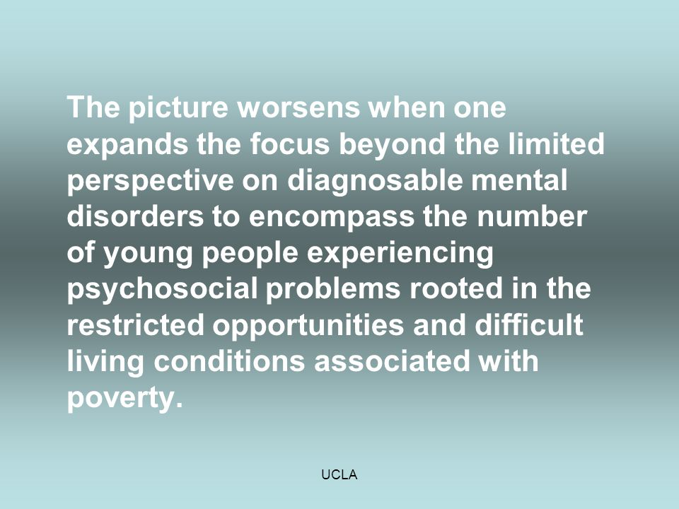 UCLA The picture worsens when one expands the focus beyond the limited perspective on diagnosable mental disorders to encompass the number of young pe