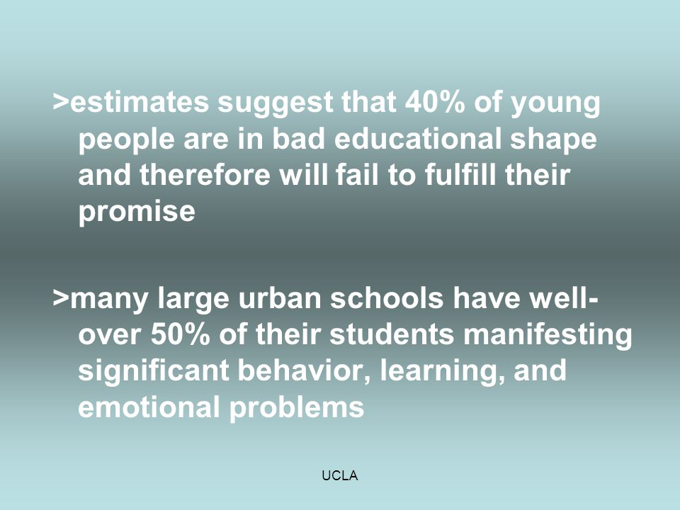 UCLA >estimates suggest that 40% of young people are in bad educational shape and therefore will fail to fulfill their promise >many large urban schoo