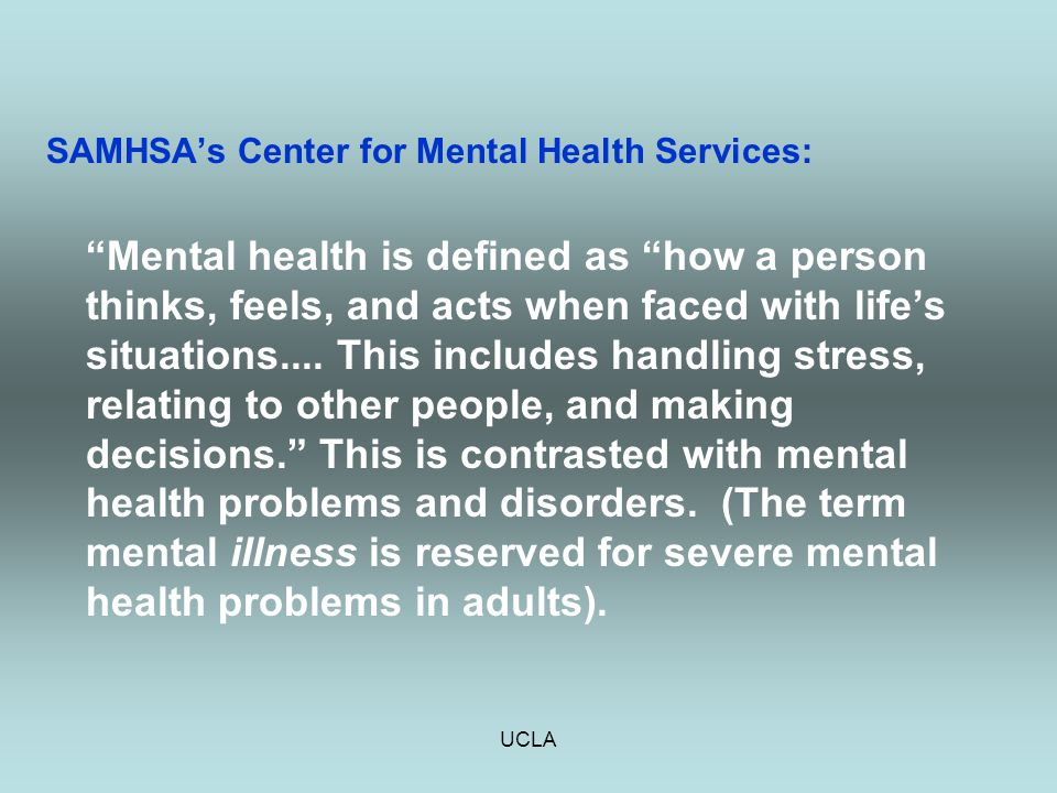 "UCLA SAMHSA's Center for Mental Health Services: ""Mental health is defined as ""how a person thinks, feels, and acts when faced with life's situations."
