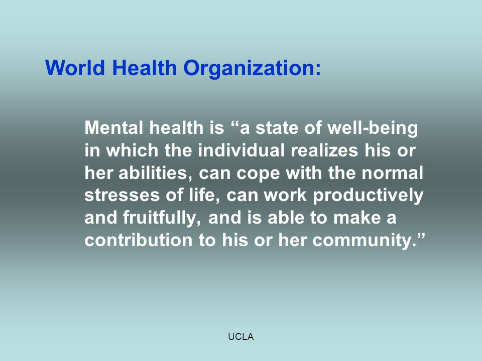 "UCLA World Health Organization: Mental health is ""a state of well-being in which the individual realizes his or her abilities, can cope with the norma"