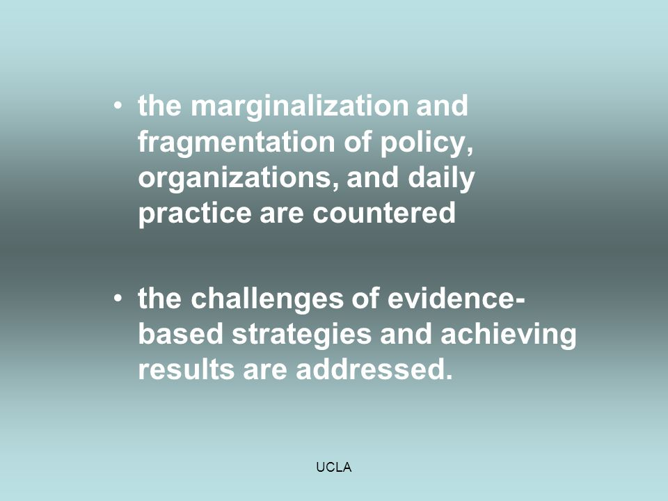 UCLA the marginalization and fragmentation of policy, organizations, and daily practice are countered the challenges of evidence- based strategies and