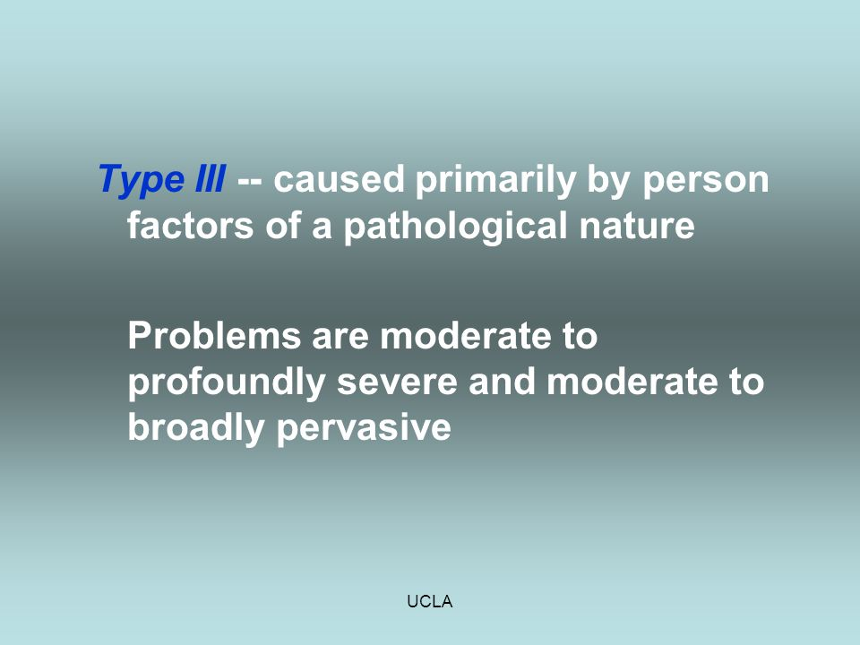 UCLA Type III -- caused primarily by person factors of a pathological nature Problems are moderate to profoundly severe and moderate to broadly pervas