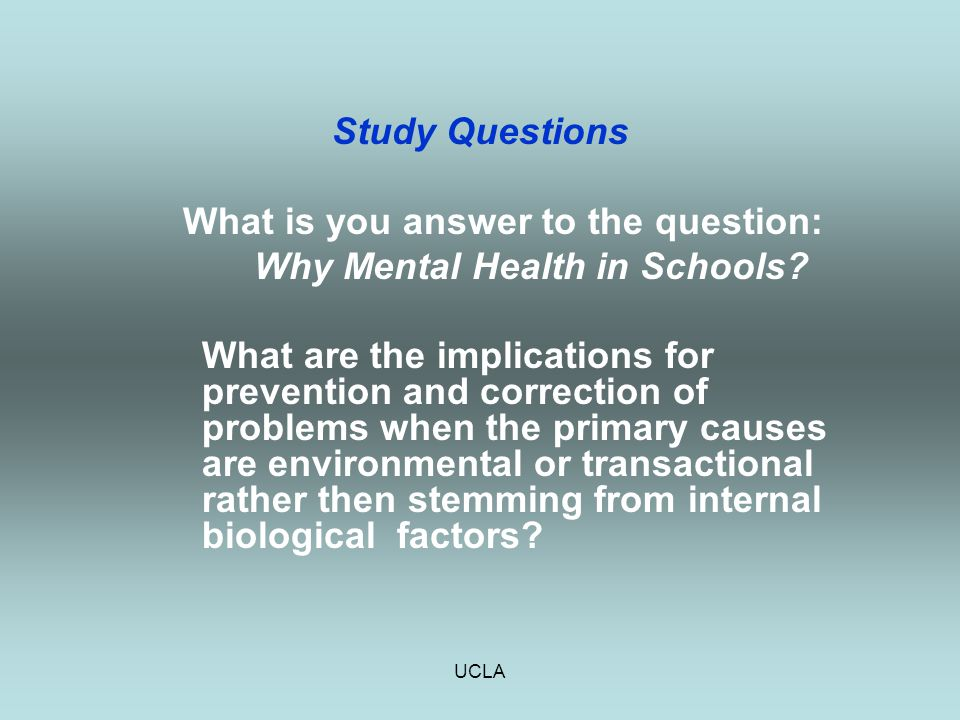 UCLA Study Questions What is you answer to the question: Why Mental Health in Schools? What are the implications for prevention and correction of prob
