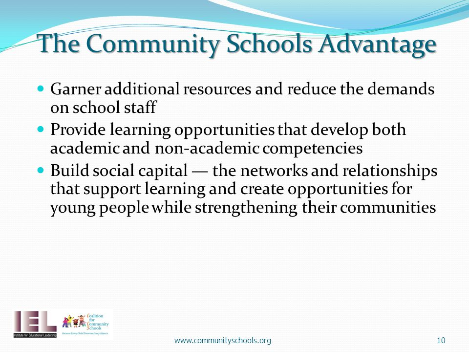 The Community Schools Advantage Garner additional resources and reduce the demands on school staff Provide learning opportunities that develop both academic and non-academic competencies Build social capital — the networks and relationships that support learning and create opportunities for young people while strengthening their communities www.communityschools.org10