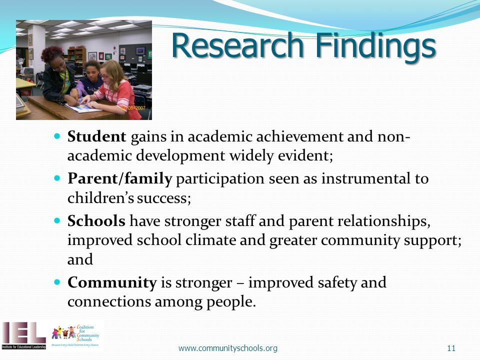 Research Findings Student gains in academic achievement and non- academic development widely evident; Parent/family participation seen as instrumental to children's success; Schools have stronger staff and parent relationships, improved school climate and greater community support; and Community is stronger – improved safety and connections among people.