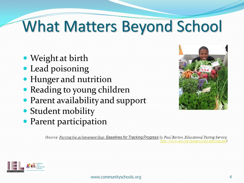 What Matters Beyond School Weight at birth Lead poisoning Hunger and nutrition Reading to young children Parent availability and support Student mobility Parent participation (Source: Parsing the Achievement Gap: Baselines for Tracking Progress by Paul Barton, Educational Testing Service.