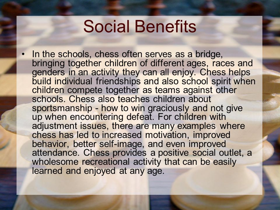 Social Benefits In the schools, chess often serves as a bridge, bringing together children of different ages, races and genders in an activity they can all enjoy.