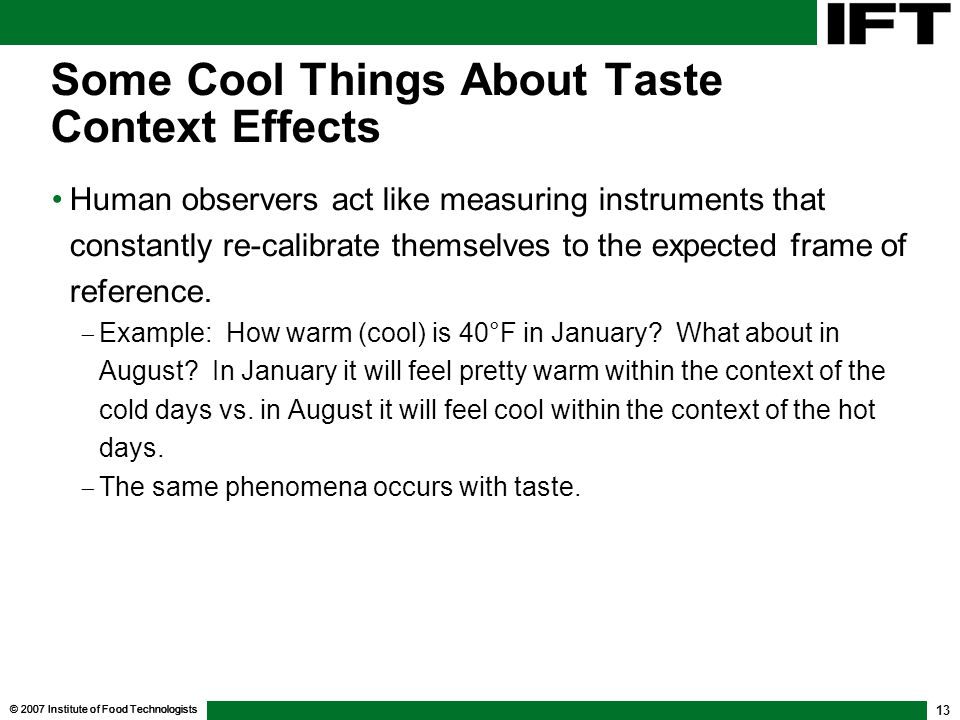 © 2007 Institute of Food Technologists 13 Some Cool Things About Taste Context Effects Human observers act like measuring instruments that constantly