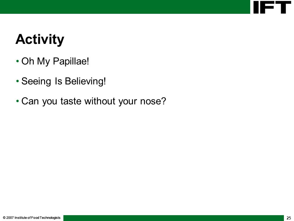 © 2007 Institute of Food Technologists 25 Activity Oh My Papillae! Seeing Is Believing! Can you taste without your nose?