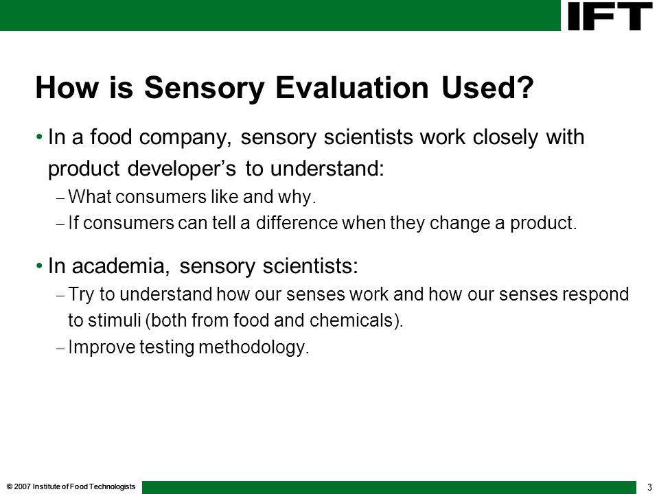 © 2007 Institute of Food Technologists 4 Why Is Sensory Evaluation Used.
