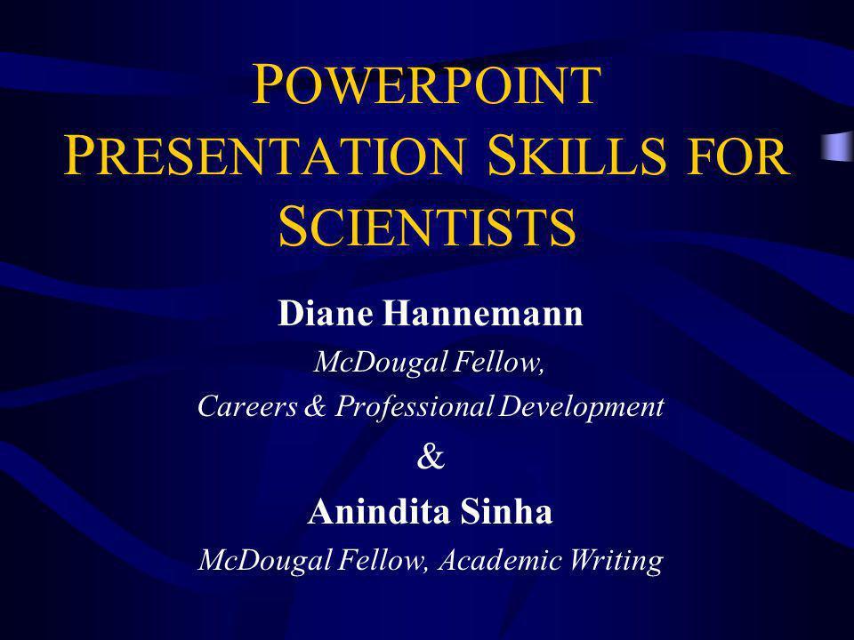 P OWERPOINT P RESENTATION S KILLS FOR S CIENTISTS Diane Hannemann McDougal Fellow, Careers & Professional Development & Anindita Sinha McDougal Fellow