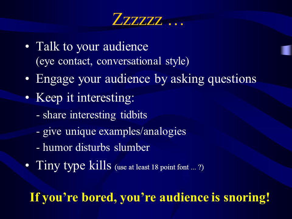 Zzzzzz … Talk to your audience (eye contact, conversational style) Engage your audience by asking questions Keep it interesting: - share interesting t