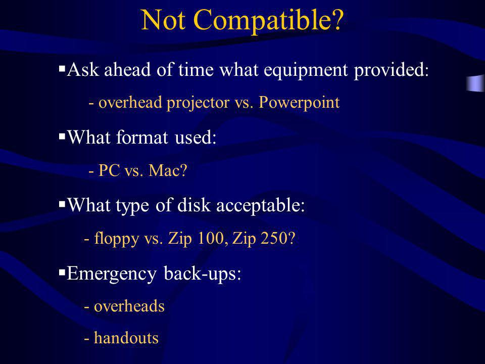 Not Compatible?  Ask ahead of time what equipment provided : - overhead projector vs. Powerpoint  What format used: - PC vs. Mac?  What type of dis