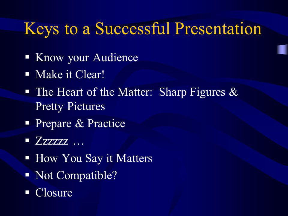 Keys to a Successful Presentation  Know your Audience  Make it Clear!  The Heart of the Matter: Sharp Figures & Pretty Pictures  Prepare & Practic