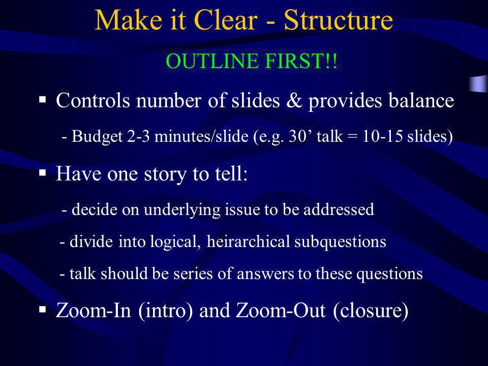 Make it Clear - Structure OUTLINE FIRST!!  Controls number of slides & provides balance - Budget 2-3 minutes/slide (e.g. 30' talk = 10-15 slides)  H