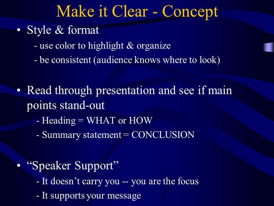 Make it Clear - Concept Style & format - use color to highlight & organize - be consistent (audience knows where to look) Read through presentation an
