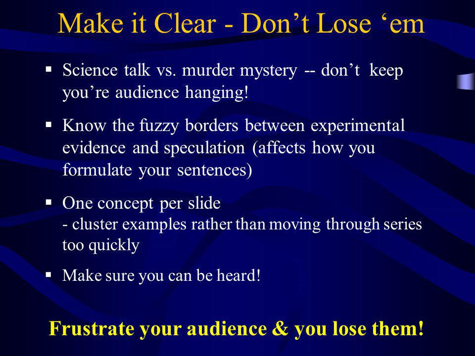 Make it Clear - Don't Lose 'em Frustrate your audience & you lose them!  Science talk vs. murder mystery -- don't keep you're audience hanging!  Kno