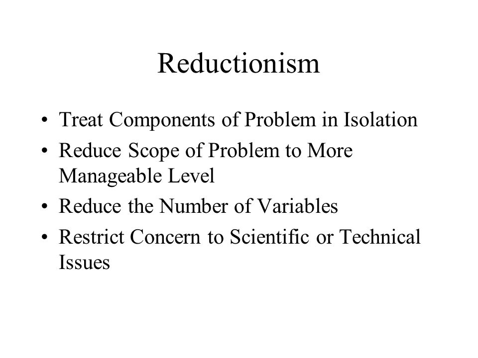 Reductionism Treat Components of Problem in Isolation Reduce Scope of Problem to More Manageable Level Reduce the Number of Variables Restrict Concern to Scientific or Technical Issues