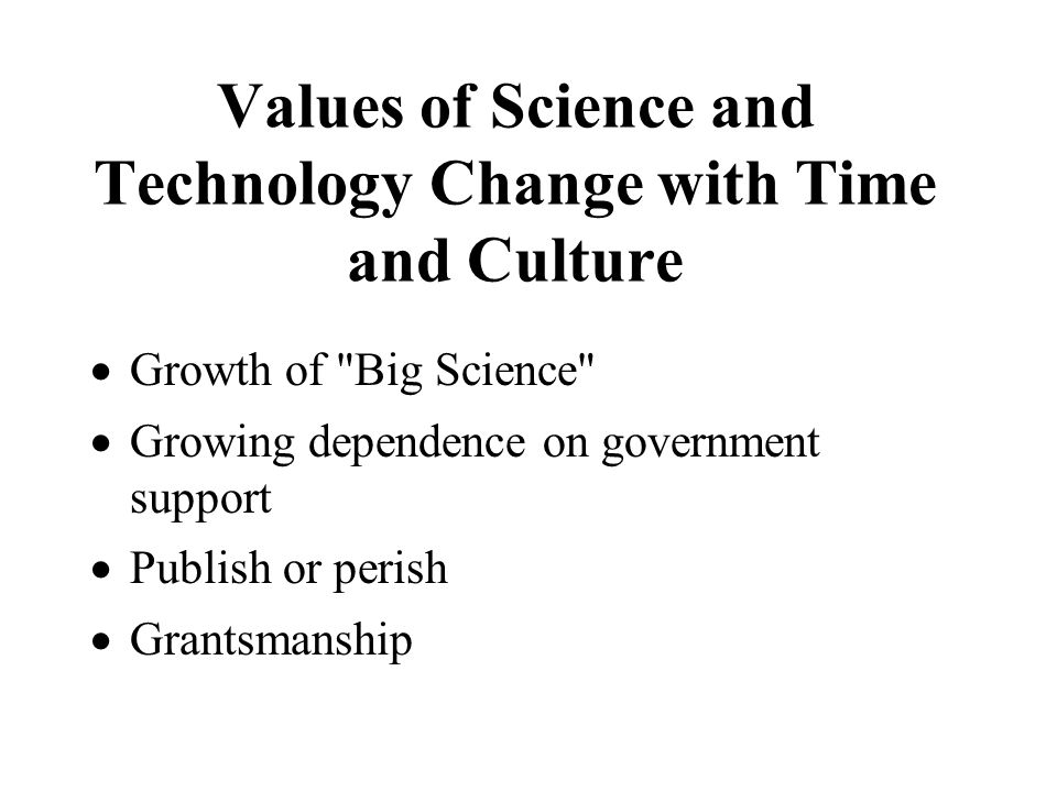 Values of Science and Technology Change with Time and Culture  Growth of Big Science  Growing dependence on government support  Publish or perish  Grantsmanship