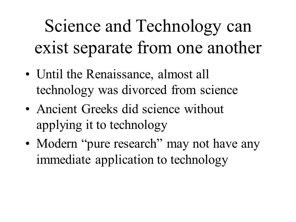 Science and Technology can exist separate from one another Until the Renaissance, almost all technology was divorced from science Ancient Greeks did science without applying it to technology Modern pure research may not have any immediate application to technology
