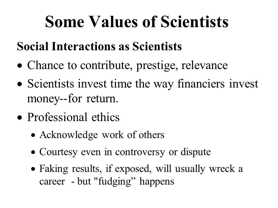Some Values of Scientists Social Interactions as Scientists  Chance to contribute, prestige, relevance  Scientists invest time the way financiers invest money--for return.