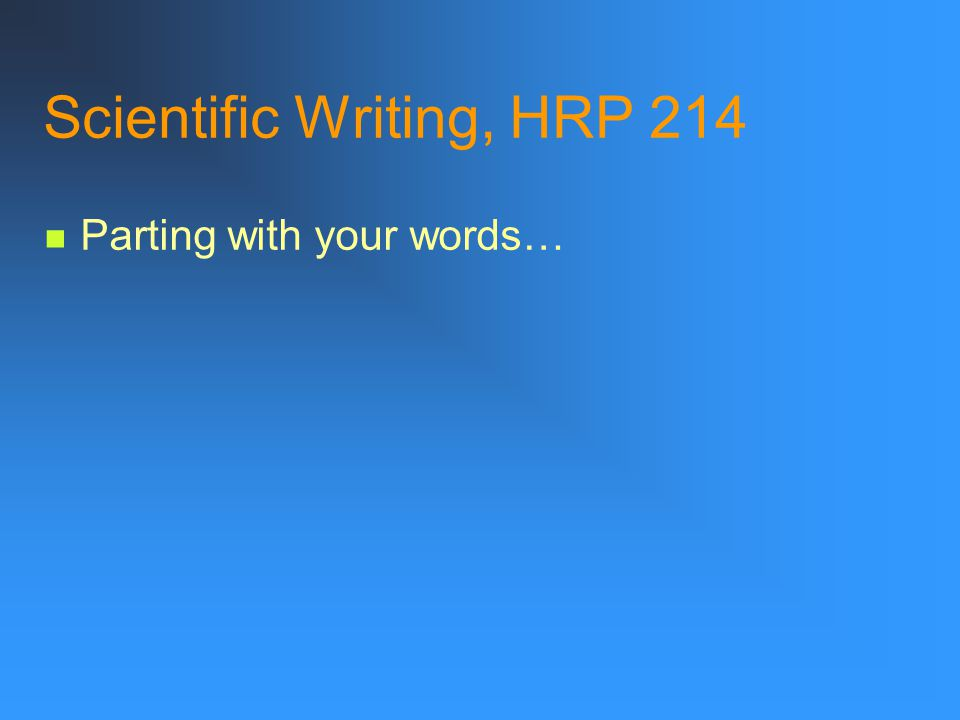 Scientific Writing, HRP 214 Be vigilant and ruthless After investing much effort to put words on a page, we often find it hard to part with them. But