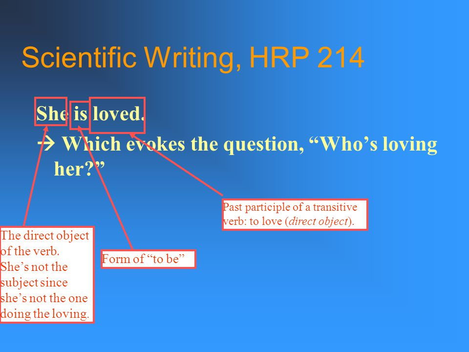 """Scientific Writing, HRP 214 In passive-voice sentences, the subject is acted upon; the subject doesn't act. Passive verb = a form of the verb """"to be"""""""