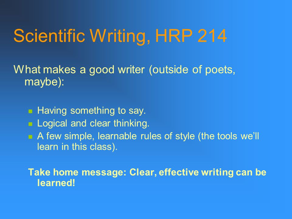 Scientific Writing, HRP 214 What makes a good writer? Inborn talent? Years of English and humanities classes? An artistic nature? The influence of alc