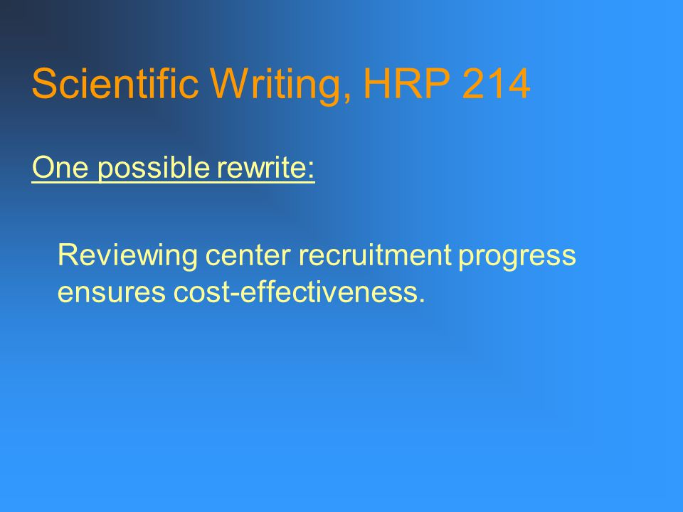 Scientific Writing, HRP 214 On a scrap of paper, Try dissecting: Review of each center's progress in recruitment is important to ensure that the cost