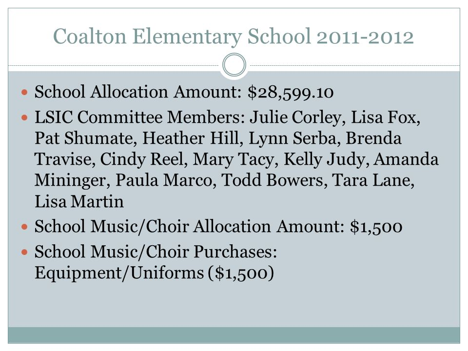 Coalton Elementary School School Allocation Amount: $28, LSIC Committee Members: Julie Corley, Lisa Fox, Pat Shumate, Heather Hill, Lynn Serba, Brenda Travise, Cindy Reel, Mary Tacy, Kelly Judy, Amanda Mininger, Paula Marco, Todd Bowers, Tara Lane, Lisa Martin School Music/Choir Allocation Amount: $1,500 School Music/Choir Purchases: Equipment/Uniforms ($1,500)