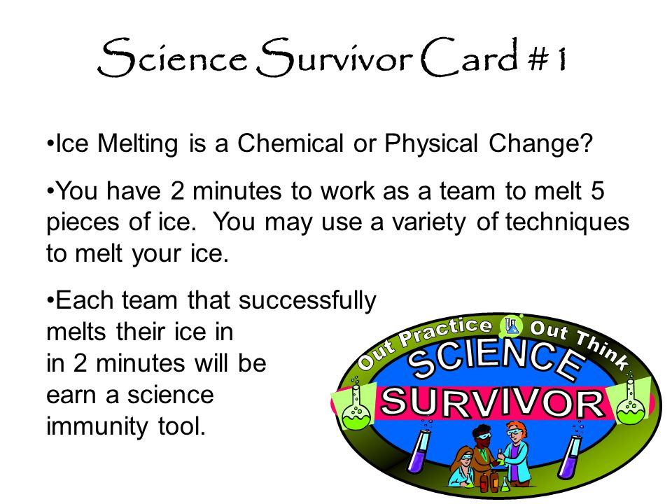 Science Survivor Card #1 Ice Melting is a Chemical or Physical Change? You have 2 minutes to work as a team to melt 5 pieces of ice. You may use a var