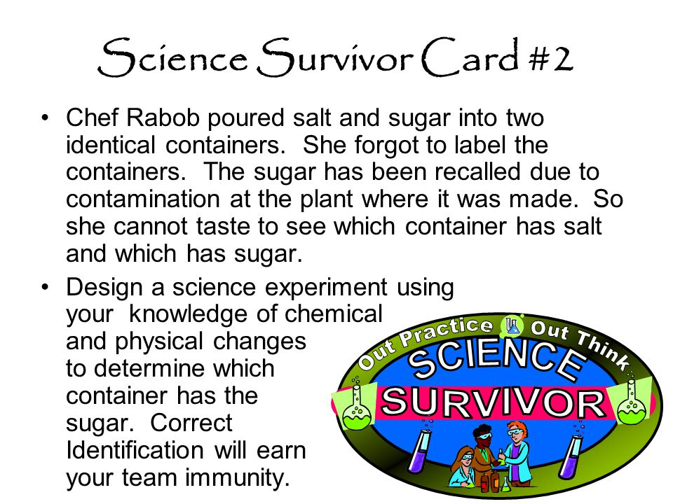 Science Survivor Card #2 Chef Rabob poured salt and sugar into two identical containers. She forgot to label the containers. The sugar has been recall