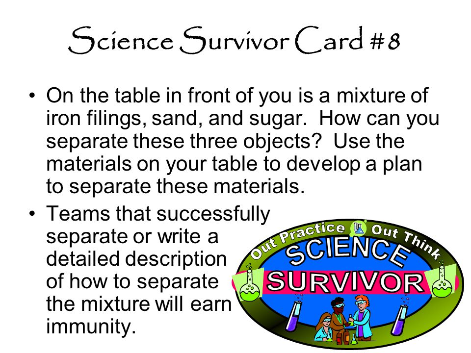 Science Survivor Card #8 On the table in front of you is a mixture of iron filings, sand, and sugar. How can you separate these three objects? Use the