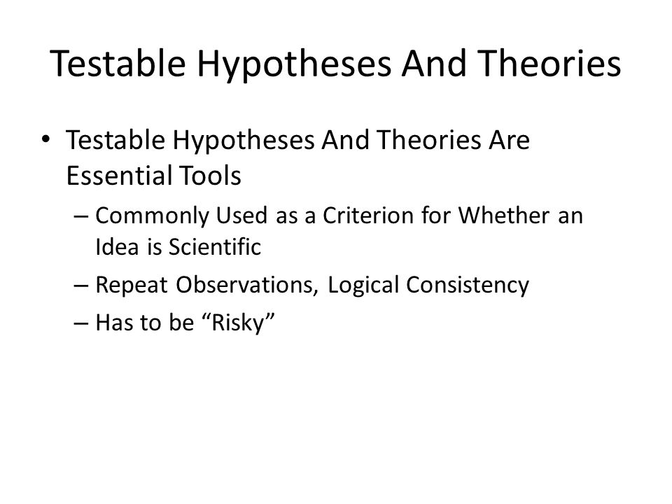 Testable Hypotheses And Theories Testable Hypotheses And Theories Are Essential Tools – Commonly Used as a Criterion for Whether an Idea is Scientific – Repeat Observations, Logical Consistency – Has to be Risky