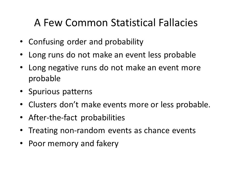 A Few Common Statistical Fallacies Confusing order and probability Long runs do not make an event less probable Long negative runs do not make an event more probable Spurious patterns Clusters don't make events more or less probable.