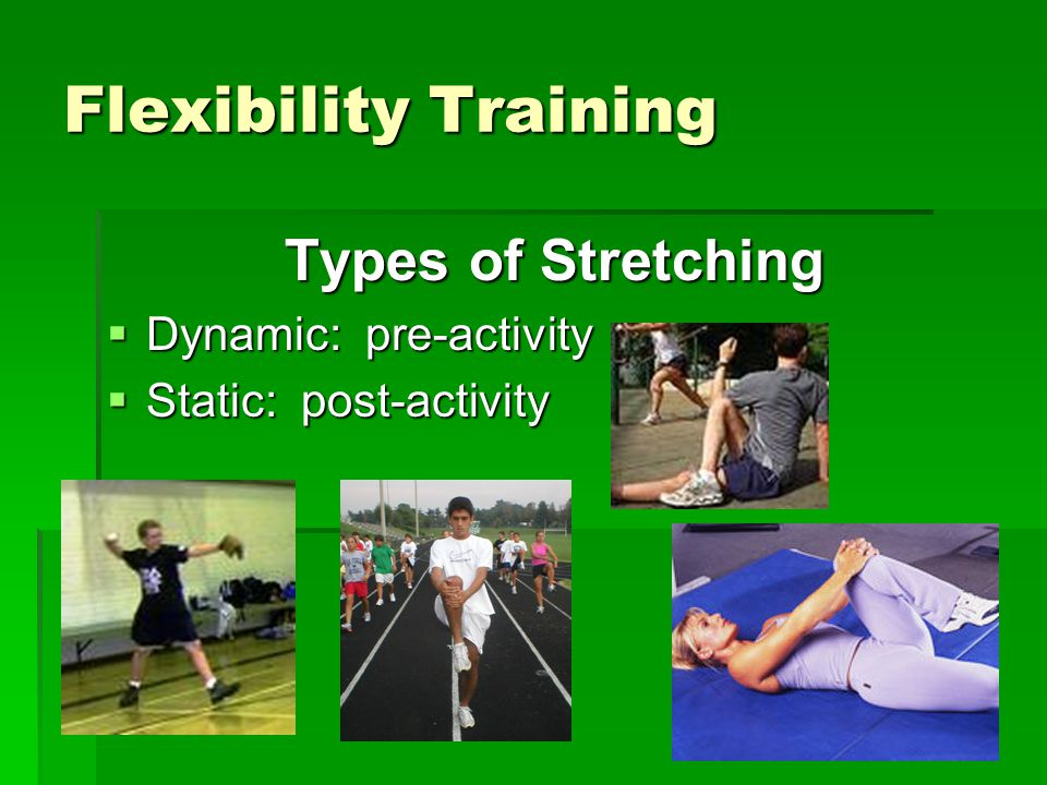 Flexibility Training Types of Stretching  Dynamic: pre-activity  Static: post-activity