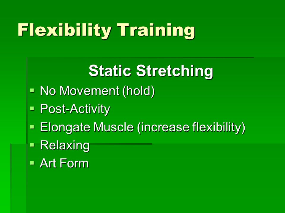 Flexibility Training Static Stretching  No Movement (hold)  Post-Activity  Elongate Muscle (increase flexibility)  Relaxing  Art Form