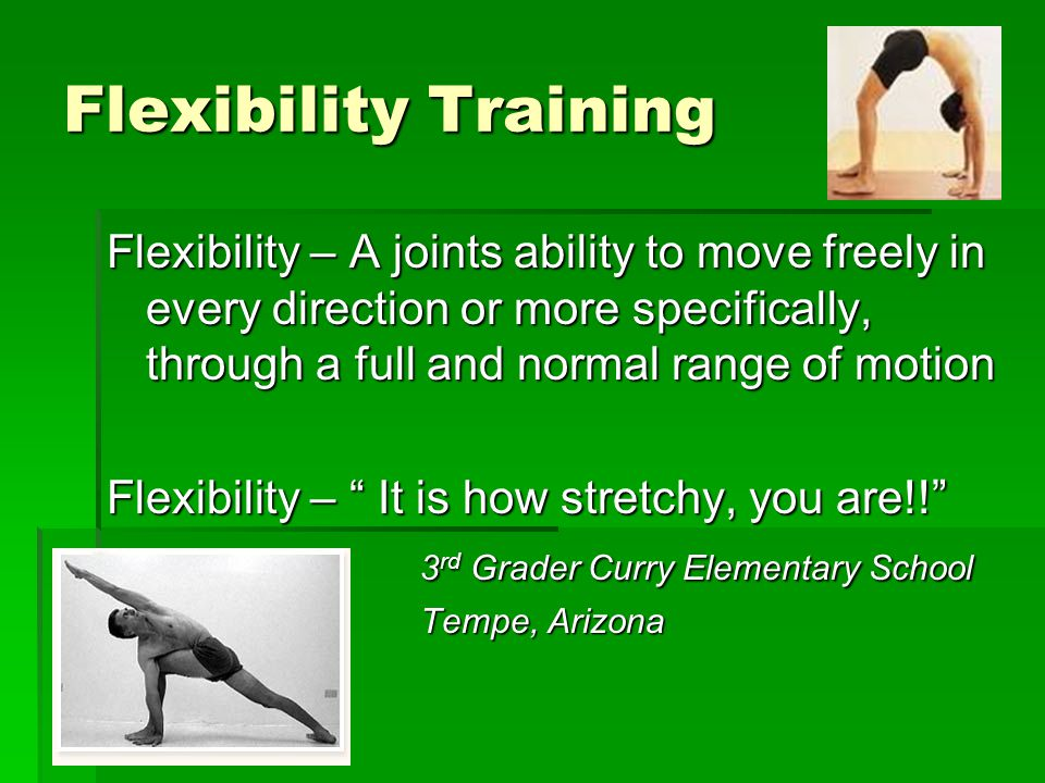 Flexibility – A joints ability to move freely in every direction or more specifically, through a full and normal range of motion Flexibility – It is how stretchy, you are!! 3 rd Grader Curry Elementary School Tempe, Arizona