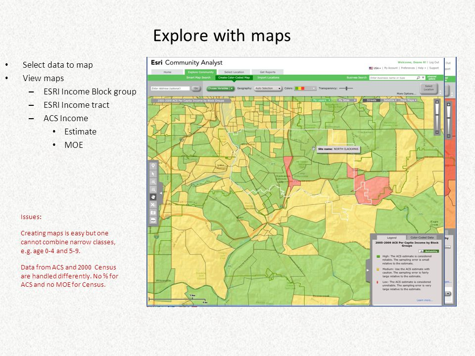 Explore with maps Select data to map View maps – ESRI Income Block group – ESRI Income tract – ACS Income Estimate MOE Issues: Creating maps is easy b
