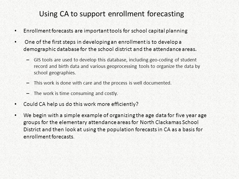 Using CA to support enrollment forecasting Enrollment forecasts are important tools for school capital planning One of the first steps in developing a