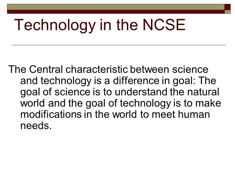 Technology in the NCSE The Central characteristic between science and technology is a difference in goal: The goal of science is to understand the natural world and the goal of technology is to make modifications in the world to meet human needs.