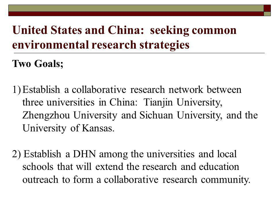 United States and China: seeking common environmental research strategies Two Goals; 1)Establish a collaborative research network between three universities in China: Tianjin University, Zhengzhou University and Sichuan University, and the University of Kansas.